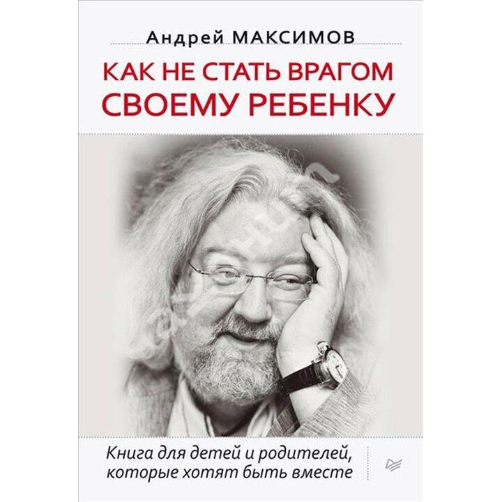 Как не стать врагом своему ребенку - Андрей Максимов (978-5-496-00666-8)
