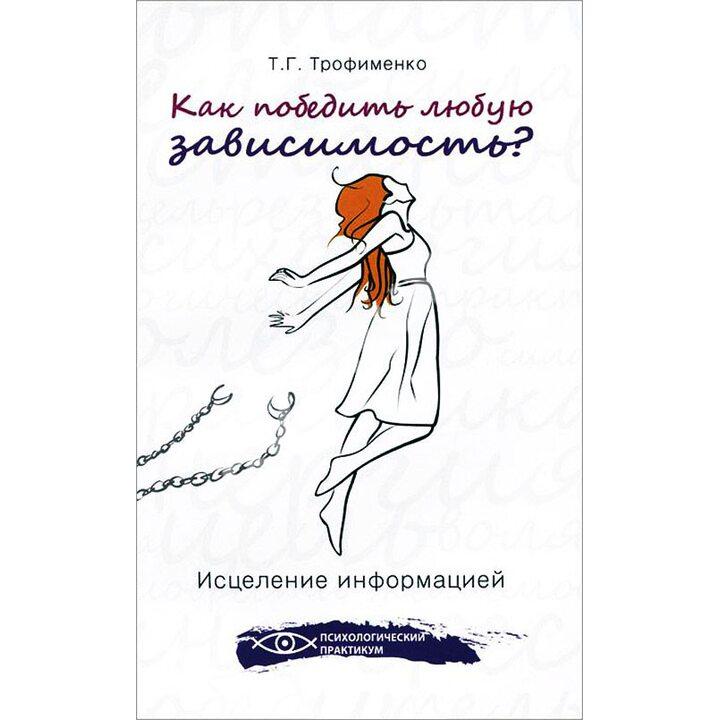 Как победить любую зависимость? Исцеление информацией - Татьяна Трофименко (978-5-222-22050-4)