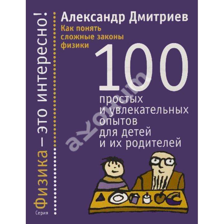Как понять сложные законы физики. 100 простых и увлекательных опытов для детей и их родителей - Александр Дмитриев (978-5-480-00197-6)