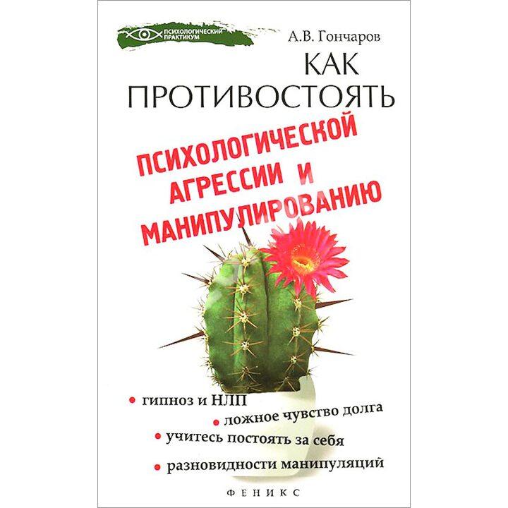 Как противостоять психологической агрессии и манипулированию - Алексей Гончаров (978-5-222-22225-6)