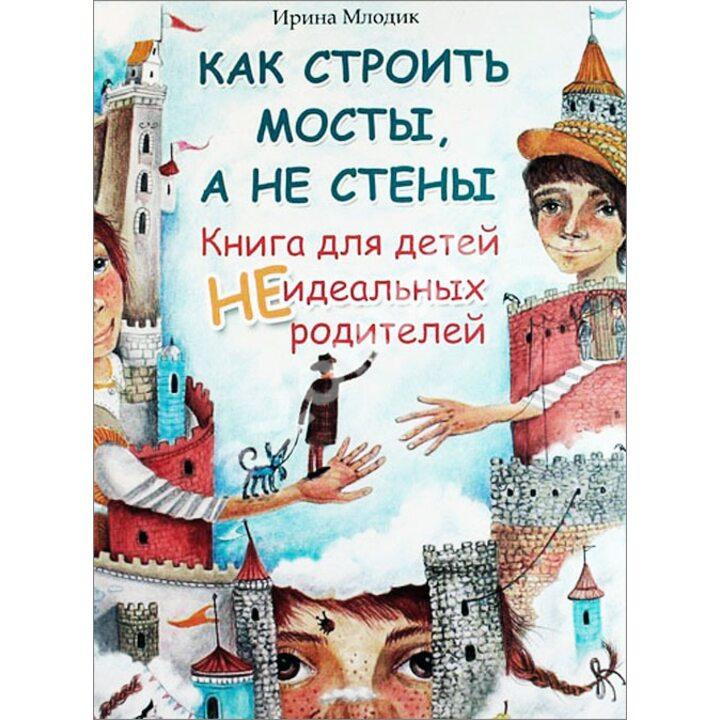 Как строить мосты, а не стены. Книга для детей неидеальных родителей - Ирина Млодик (978-5-222-25633-6)