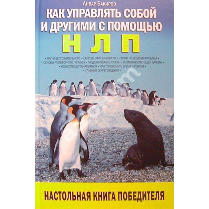 Как управлять собой и другими с помощью НЛП - Анвар Бакиров (978-5-699-22585-9)