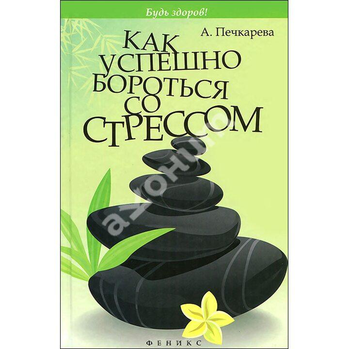 Как успешно бороться со стрессом - А. Печкарева (978-5-222-21441-1)