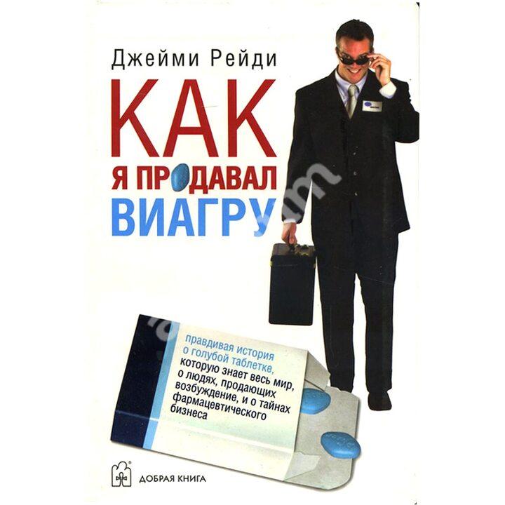 Как я продавал виагру. Правдивая история о голубой таблетке, которую знает весь мир, о людях, продающих возбуждение, и о тайнах фармацевтического бизнеса - Джейми Рейди (978-5-98124-244-1)