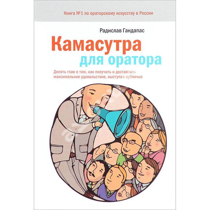 Камасутра для оратора. Десять глав о том, как получать и доставлять максимальное удовольствие, выступая публично - Радислав Гандапас (978-5-00057-914-5)
