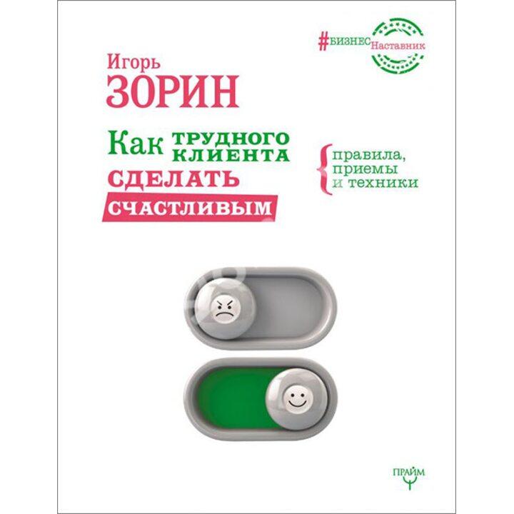 Как трудного клиента сделать счастливым. Правила, приемы и техники - Игорь Зорин (978-5-17-102254-9)