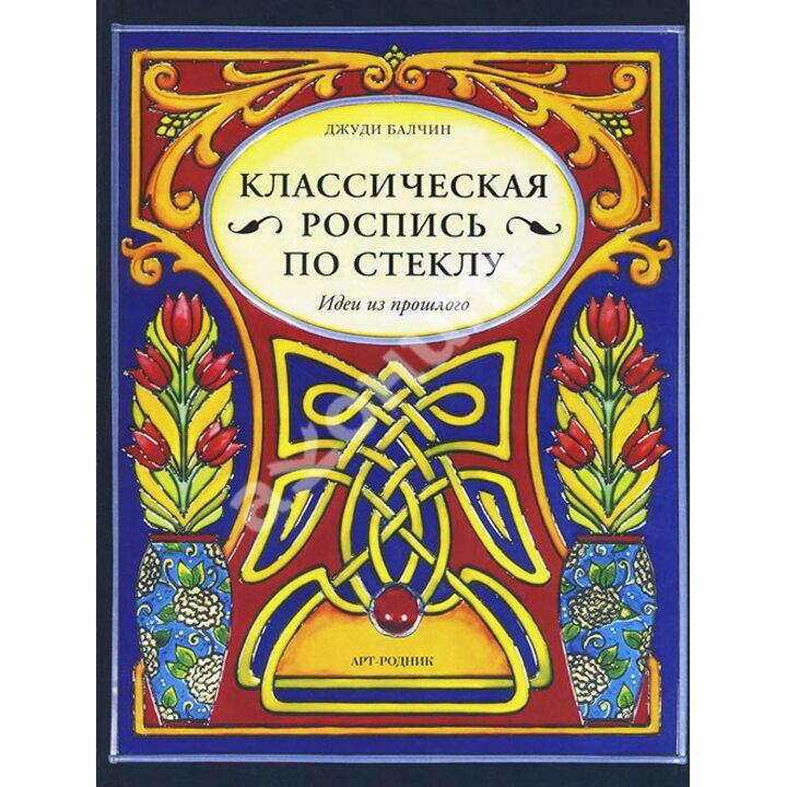 Классическая роспись по стеклу. Идеи из прошлого - Джуди Балчин (978-5-4449-0001-7)