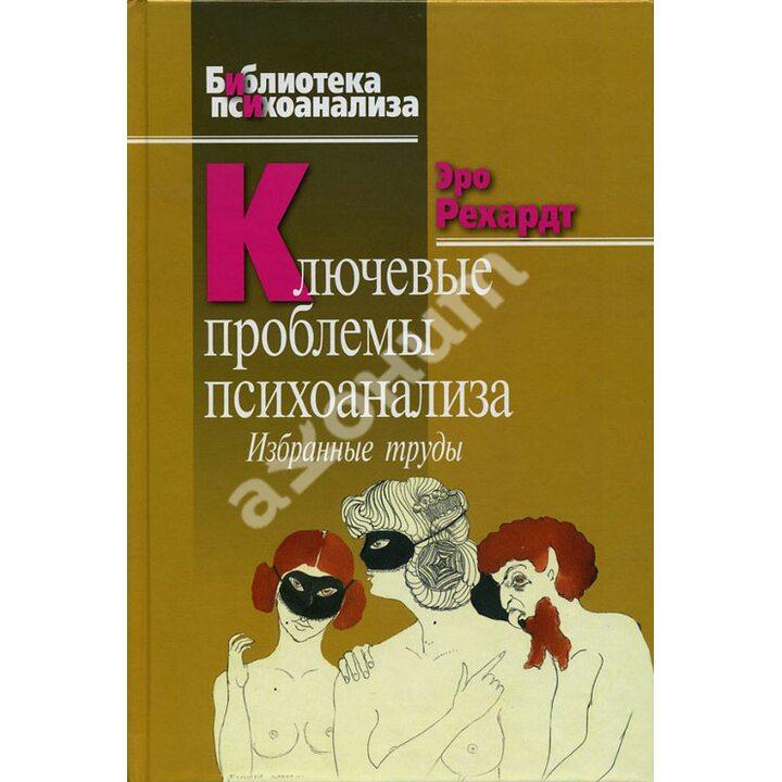 Ключевые проблемы психоанализа. Избранные труды - Эро Рехардт (978-5-89353-275-3)