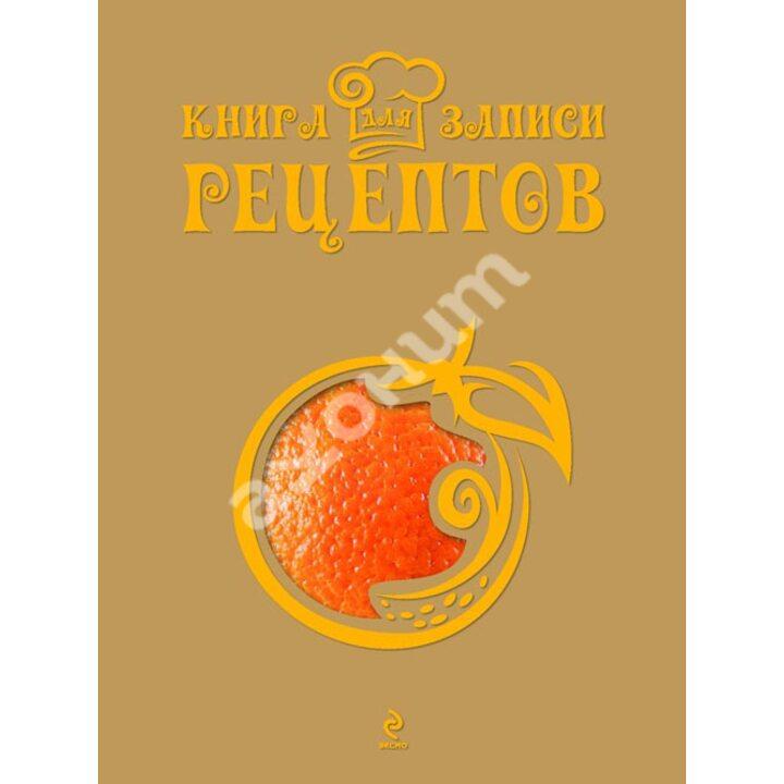 """Книга для записи рецептов """"Апельсин"""" - (978-5-699-67907-2)"""