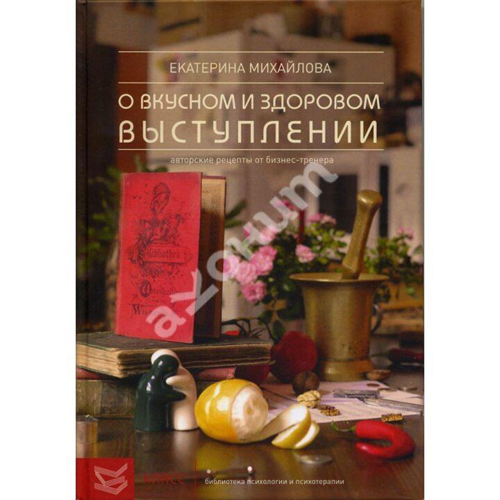 Книга о вкусном и здоровом выступлении. Авторские рецепты от бизнес-тренера - Екатерина Михайлова (978-5-86375-177-1)