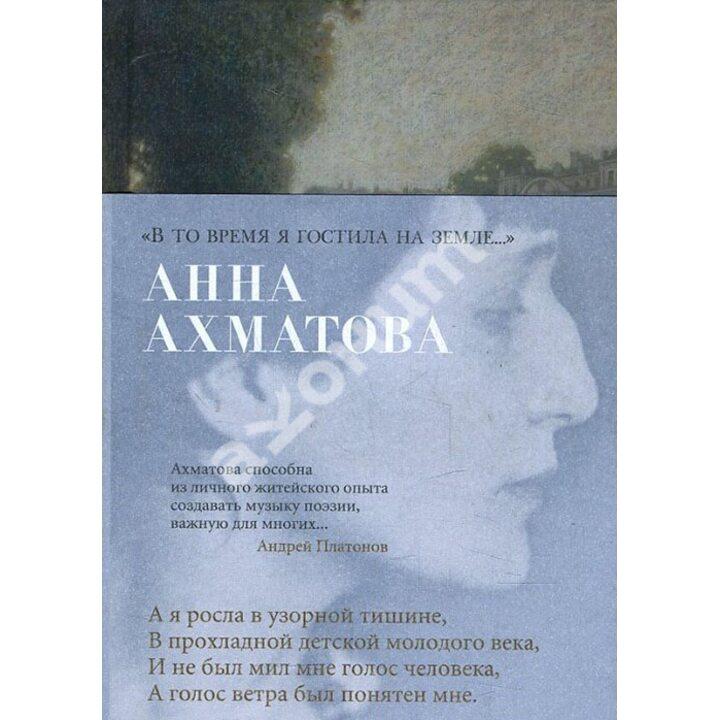 «В то время я гостила на земле...» - Анна Ахматова (978-5-389-14583-2)