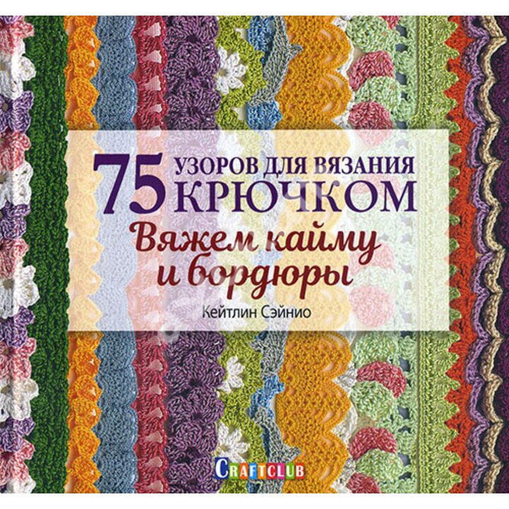 75 узоров для вязания крючком. Вяжем кайму и бордюры - Кейтлин Сэйнио (978-5-91906-957-7)