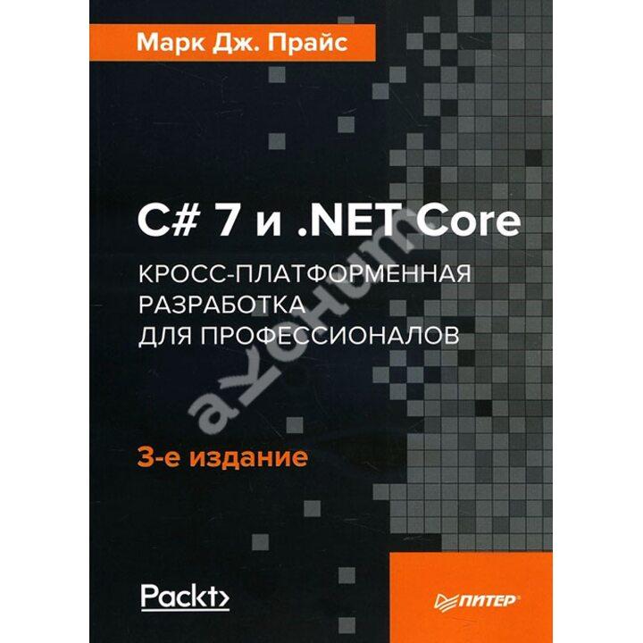 C 7 и.NET Core. Кросс-платформенная разработка для профессионалов - Марк Дж. Прайс (978-5-4461-0516-8)