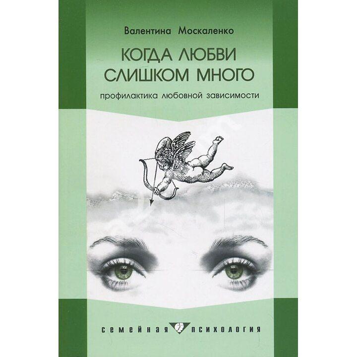 Когда любви слишком много. Профилактика любовной зависимости - Валентина Москаленко (978-5-906364-07-4)