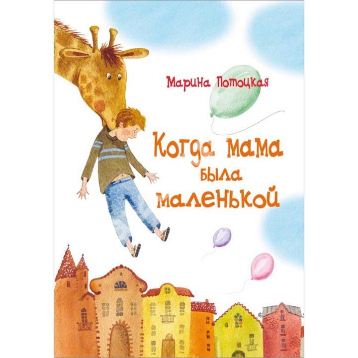 Когда мама была маленькой - Марина Потоцкая (978-5-9268-1629-4)