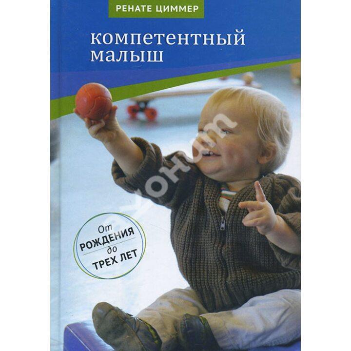 Компетентный малыш. Руководство для родителей с многочисленными примерами увлекательных подвижных игр. От рождения до трех лет - Ренате Циммер (978-5-4212-0061-1)
