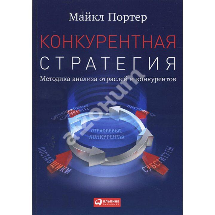 Конкурентная стратегия. Методика анализа отраслей и конкурентов - Майкл Портер (978-5-9614-4857-3)