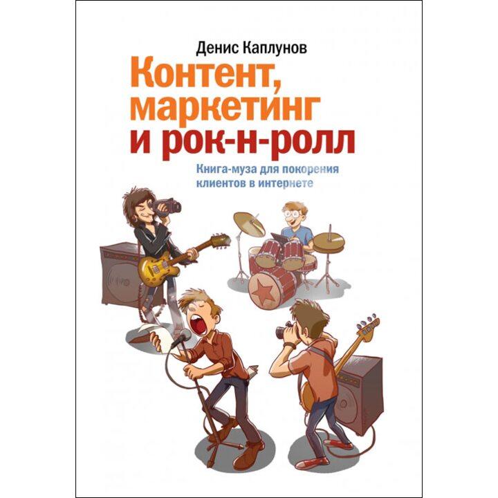 Контент, маркетинг и рок-н-ролл. Книга-муза для покорения клиентов в интернете - Денис Каплунов (978-5-91657-862-1)