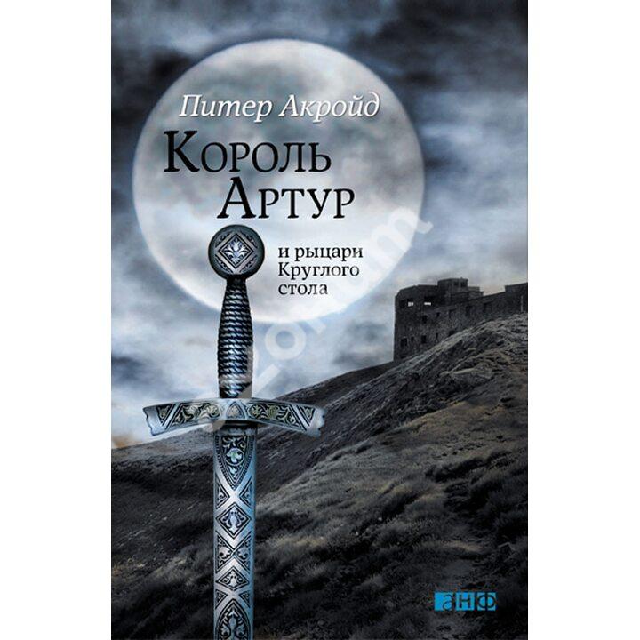 Король Артур и рыцари Круглого стола - Питер Акройд (978-5-91671-553-8)
