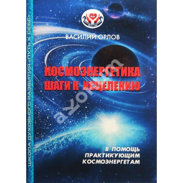 Космоэнергетика. Шаги к исцелению - Василий Орлов (978-617-579-799-0)