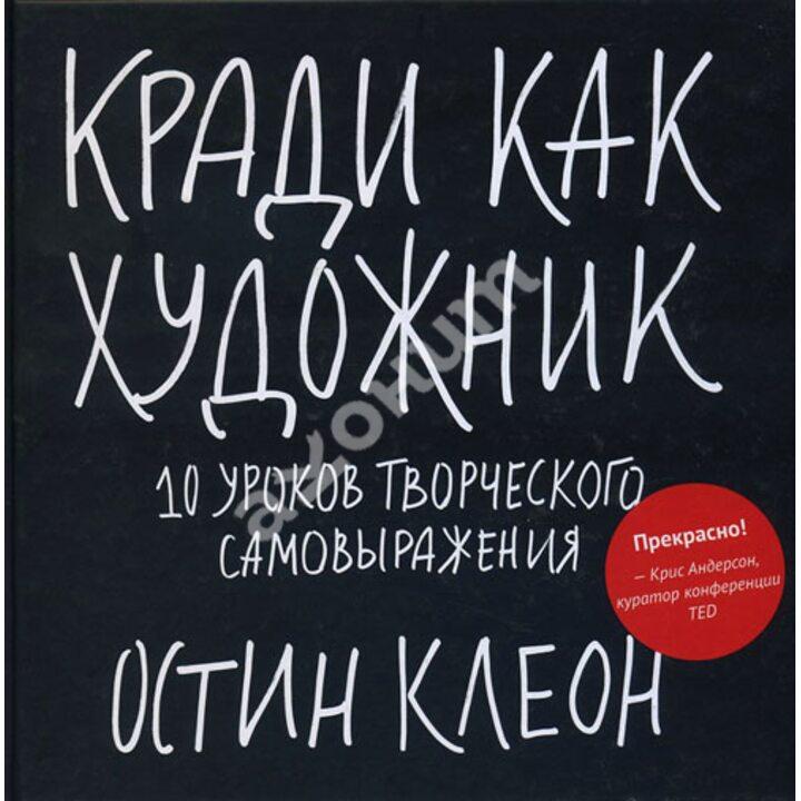 Кради как художник. 10 уроков творческого самовыражения - Остин Клеон (978-5-00057-966-4)