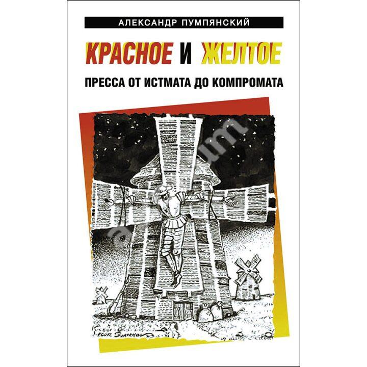 Красное и желтое. Пресса от истмата до компромата - Александр Пумпянский (978-5-94663-984-2)