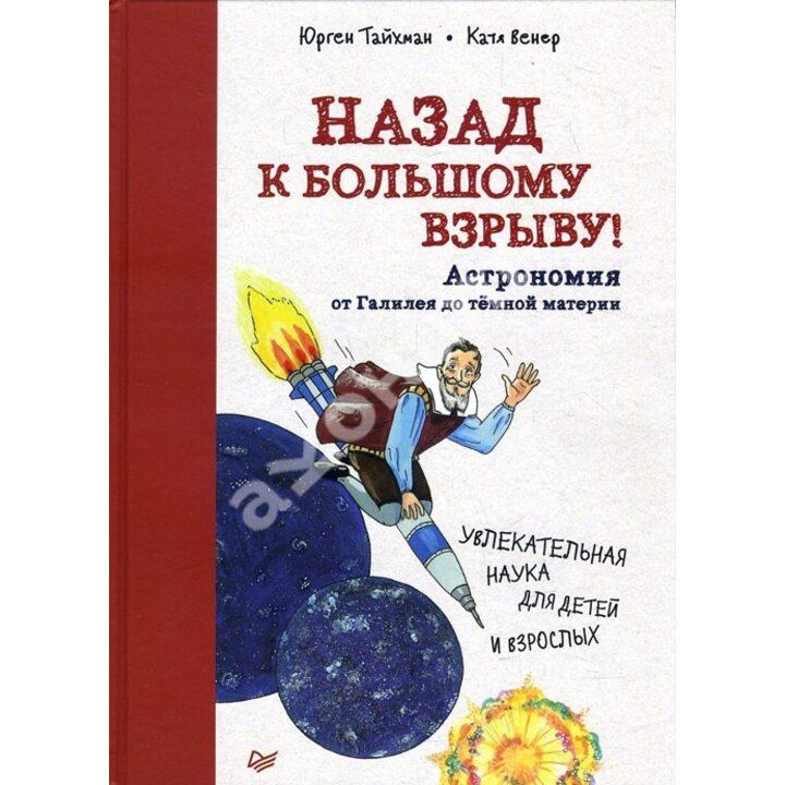 Назад к Большому взрыву! Астрономия от Галилея до тёмной материи - Юрген Тайхман (978-5-00116-097-7)