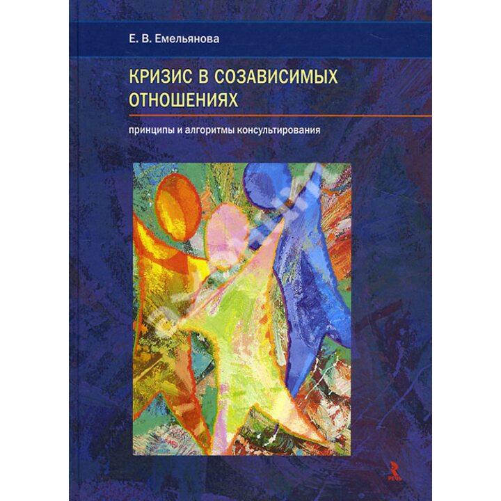 Кризис в созависимых отношениях. Принципы и алгоритмы консультирования - Елена Емельянова (978-5-9268-1589-1)