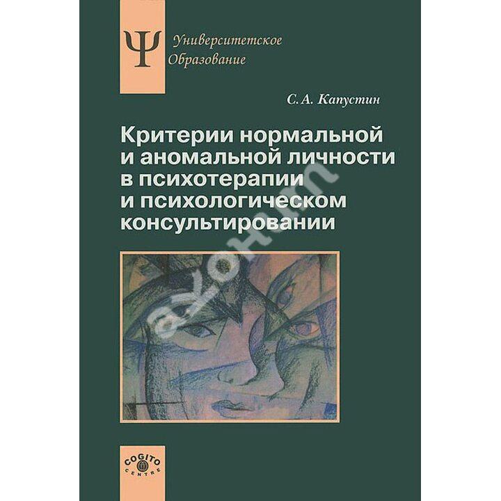 Критерии нормальной и аномальной личности в психотерапии и психологическом консультировании - Сергей Капустин (978-5-89353-419-1)