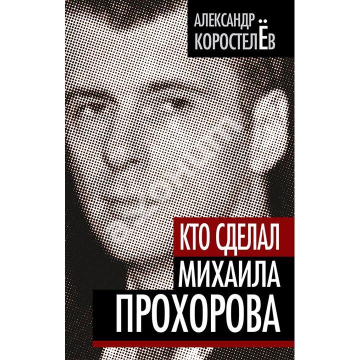 Кто сделал Михаила Прохорова - Александр Коростелев (978-5-4320-0043-9)