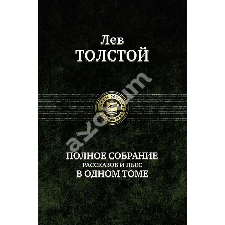 Лев Толстой. Полное собрание рассказов и пьес в одном томе - Лев Толстой (978-5-9922-0622-7)