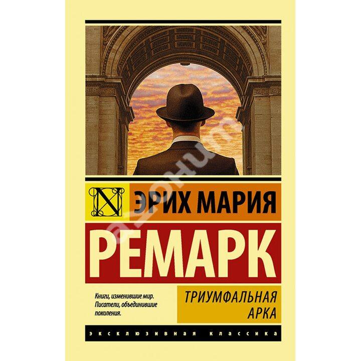 Триумфальная арка - Эрих Мария Ремарк (978-5-17-105398-7)