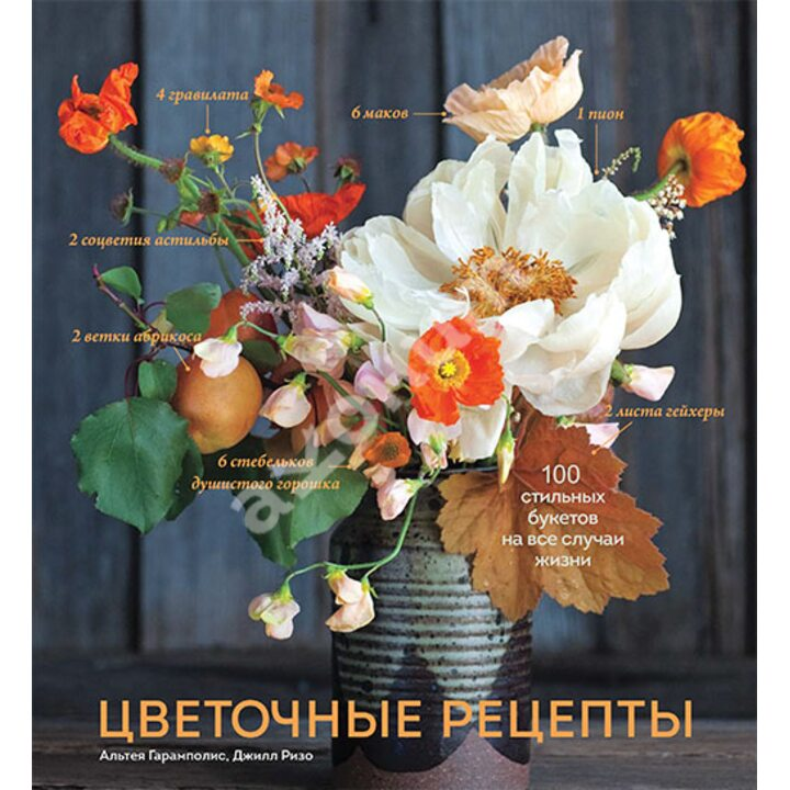 Цветочные рецепты. 100 стильных букетов на все случаи жизни - Альтея Гарамполис, Джилл Ризо (978-5-00117-269-7)
