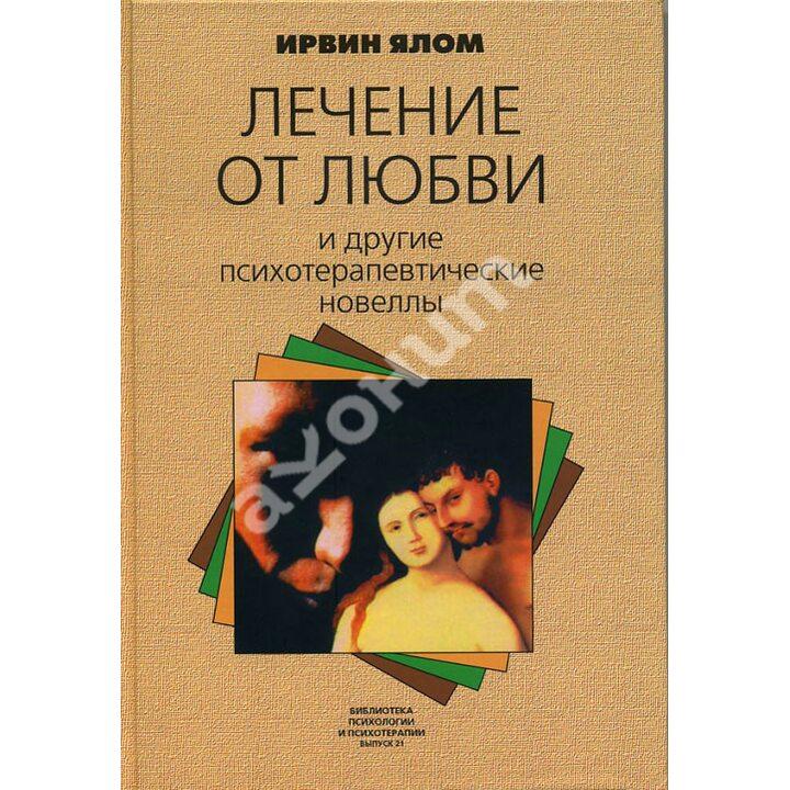 Лечение от любви и другие психотерапевтические новеллы - Ирвин Ялом (978-5-86375-179-5)