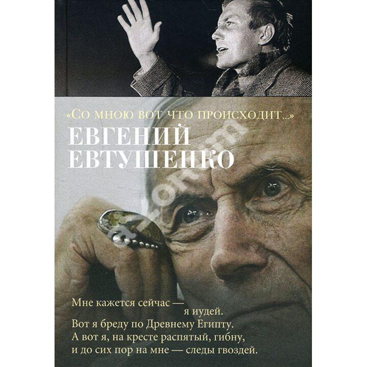 «Со мною вот что происходит...» - Евгений Евтушенко (978-5-389-14858-1)