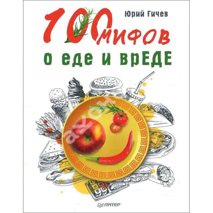 100 мифов о еде и врЕДЕ - Юрий Гичев (978-5-4461-0981-4)