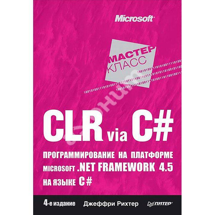 CLR via C#. Программирование на платформе Microsoft.NET Framework 4.5 на языке C# - Джеффри Рихтер (978-5-4461-1102-2)