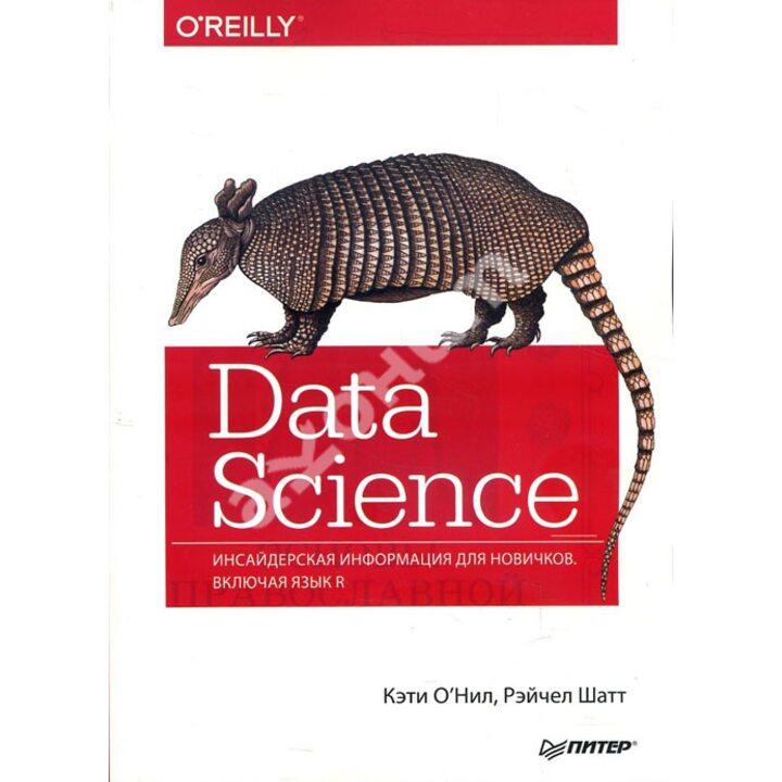 Data Science. Инсайдерская информация для новичков. Включая язык R - Кэти О'Нил, Рэйчел Шатт (978-5-4461-0622-6)