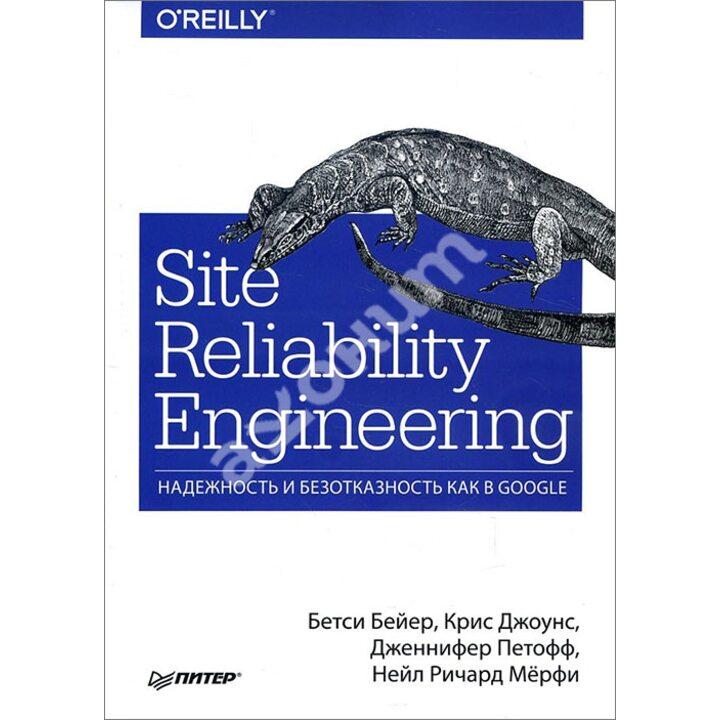 Site Reliability Engineering. Надежность и безотказность как в Google - Бетси Бейер, Дженнифер Петофф, Крис Джоунс, Нейл Ричард Мёрфи (978-5-4461-0976-0)