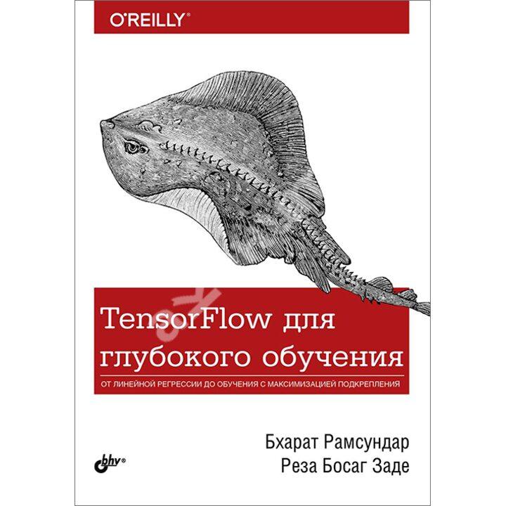 TensorFlow для глубокого обучения - Бхарат Рамсундар, Реза Босаг Заде (978-5-9775-4014-8)
