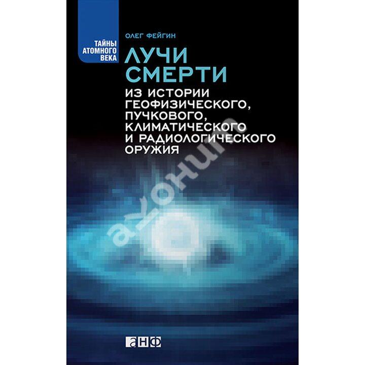 Лучи смерти. Из истории геофизического, пучкового, климатического и радиологического оружия - Олег Фейгин (978-5-91671-472-2)