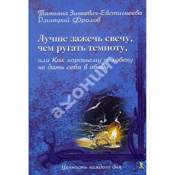 Лучше зажечь свечу, чем ругать темноту, или Как хорошему человеку не дать себя в обиду - Дмитрий Фролов, Татьяна Зинкевич-Евстигнеева (978-5-9268-0860-2)