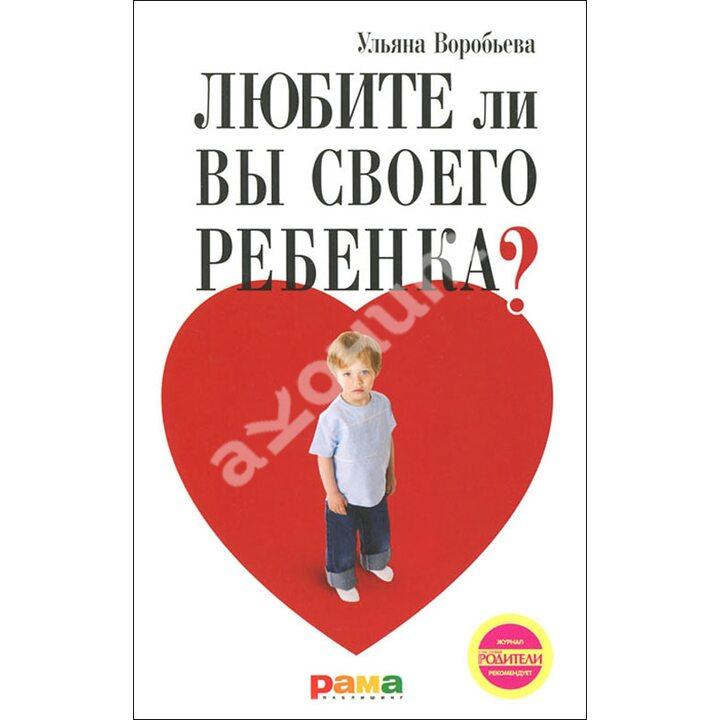 Любите ли вы своего ребенка? - Ульяна Воробьева (978-5-91743-027-0)