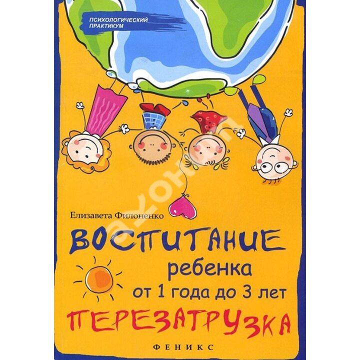 Воспитание ребенка от 1 года до 3 лет. Перезагрузка - Елизавета Филоненко (978-5-222-30261-3)