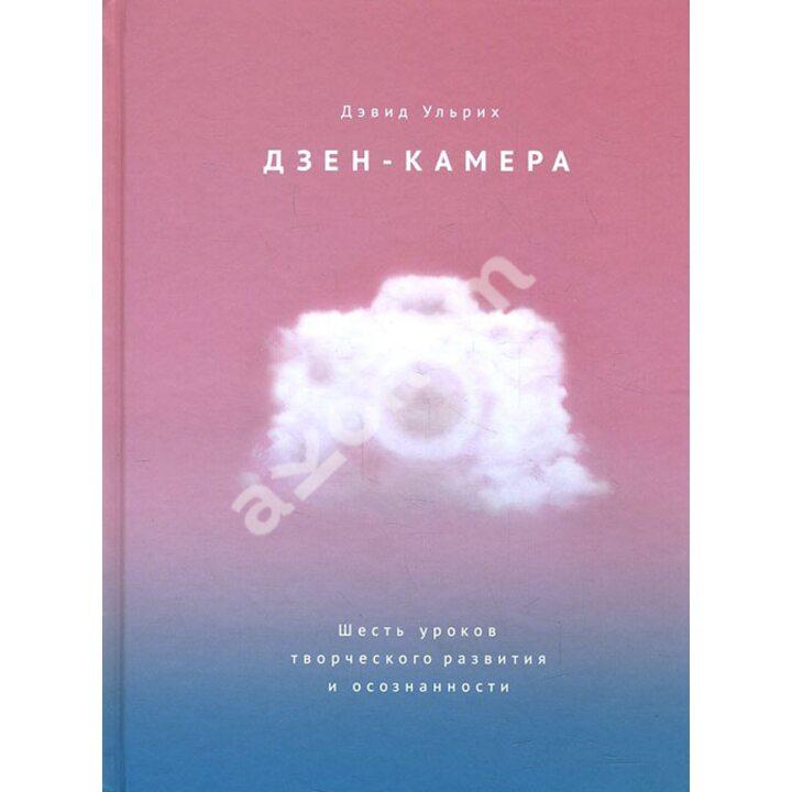 Дзен-камера. Шесть уроков творческого развития и осознанности - Дэвид Ульрих (978-5-00117-574-2)