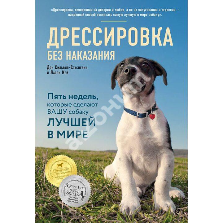 Дрессировка без наказания. 5 недель, которые сделают вашу собаку лучшей в мире - Дон Сильвия-Стасиевич, Ларри Кей (978-5-699-99308-6)