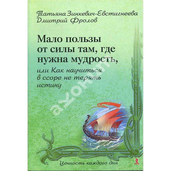 Мало пользы от силы там, где нужна мудрость, или Как научиться в ссоре не терять истину - Дмитрий Фролов, Татьяна Зинкевич-Евстигнеева (978-5-9268-0858-9)
