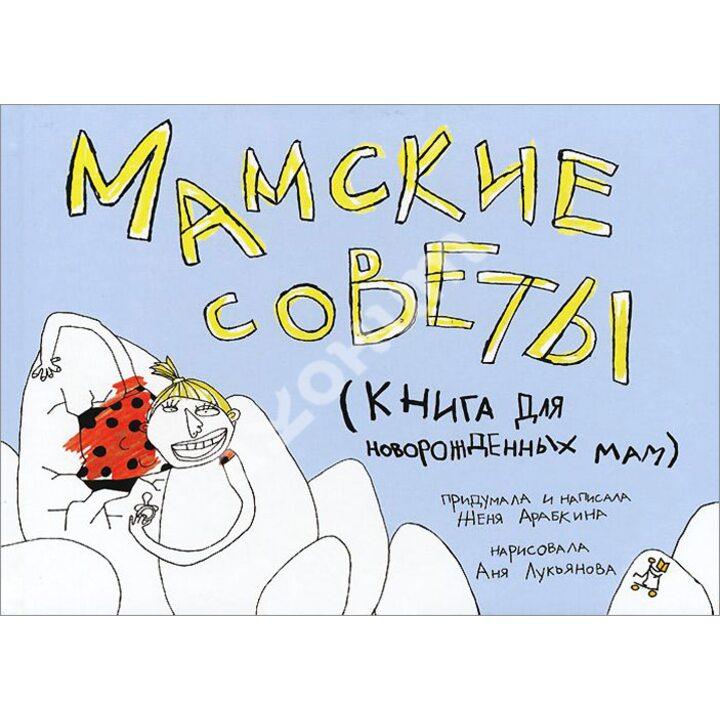 Мамские советы. Книга для новорожденных мам - Женя Арабкина (978-5-91759-274-9)