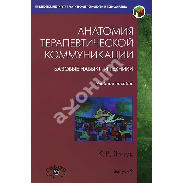 Анатомия терапевтической коммуникации. Базовые навыки и техники. Учебное пособие - Константин Ягнюк (978-5-89353-412-2)
