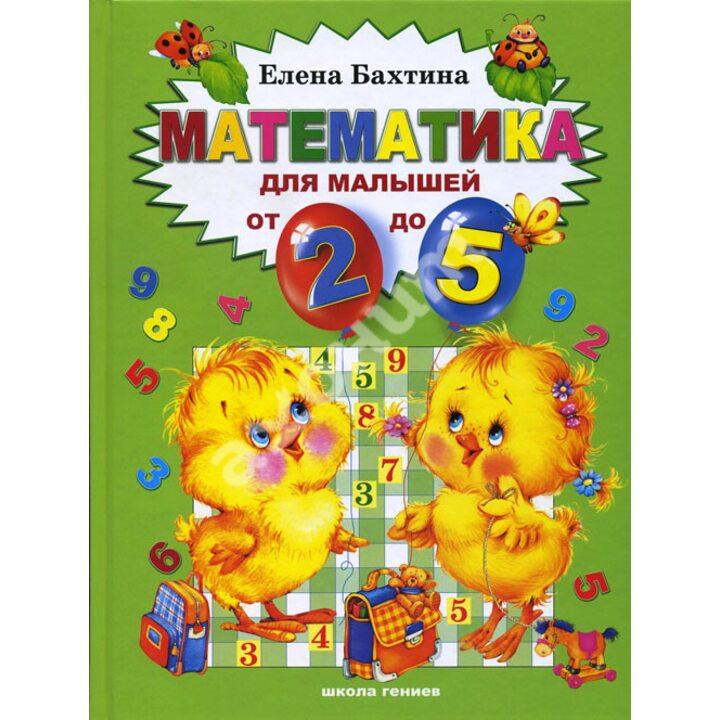 Математика для малышей от 2 до 5 - Елена Бахтина (978-5-902726-02-9)